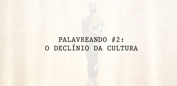 Palavreando #2: O Declínio da Cultura