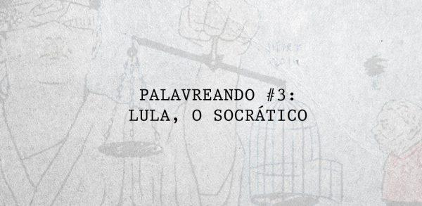 Palavreando #3: LULA, O SOCRÁTICO