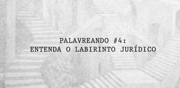 Palavreando #4 – Entenda o Labirinto Jurídico